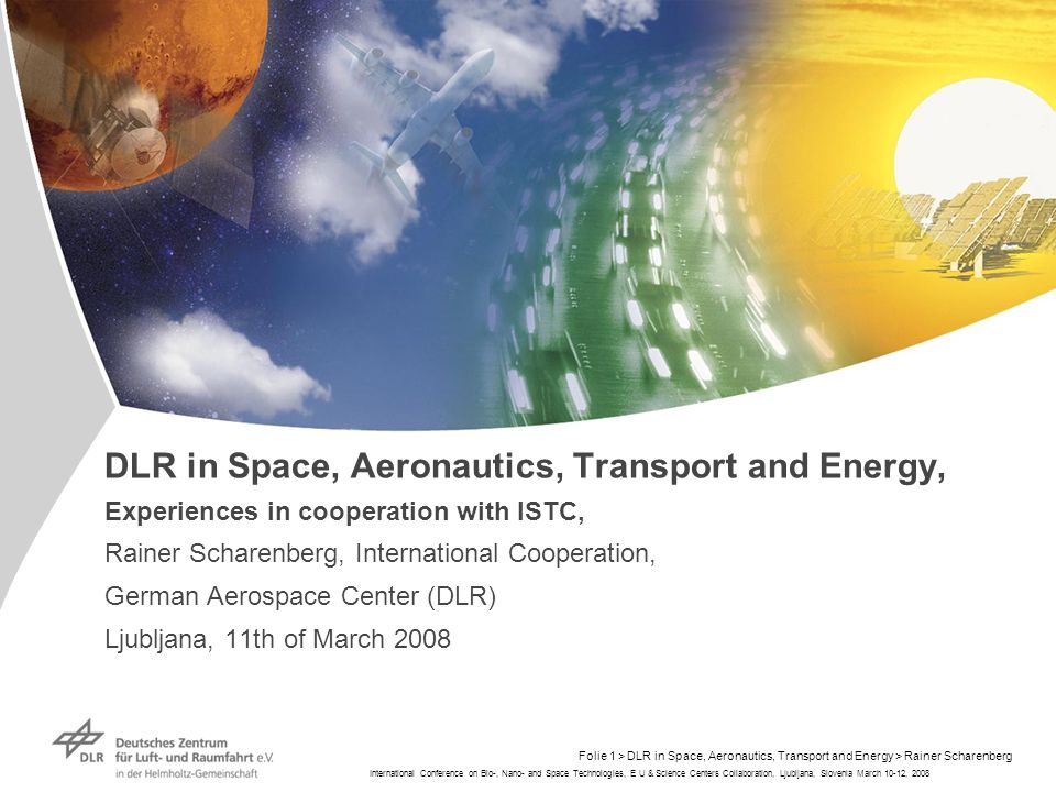 International Conference on Bio-, Nano- and Space Technologies, E U & Science Centers Collaboration, Ljubljana, Slovenia March 10-12, 2008 Folie 1 > DLR in Space, Aeronautics, Transport and Energy > Rainer Scharenberg DLR in Space, Aeronautics, Transport and Energy, Experiences in cooperation with ISTC, Rainer Scharenberg, International Cooperation, German Aerospace Center (DLR) Ljubljana, 11th of March 2008