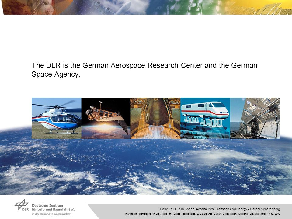 International Conference on Bio-, Nano- and Space Technologies, E U & Science Centers Collaboration, Ljubljana, Slovenia March 10-12, 2008 Folie 2 > DLR in Space, Aeronautics, Transport and Energy > Rainer Scharenberg The DLR is the German Aerospace Research Center and the German Space Agency.
