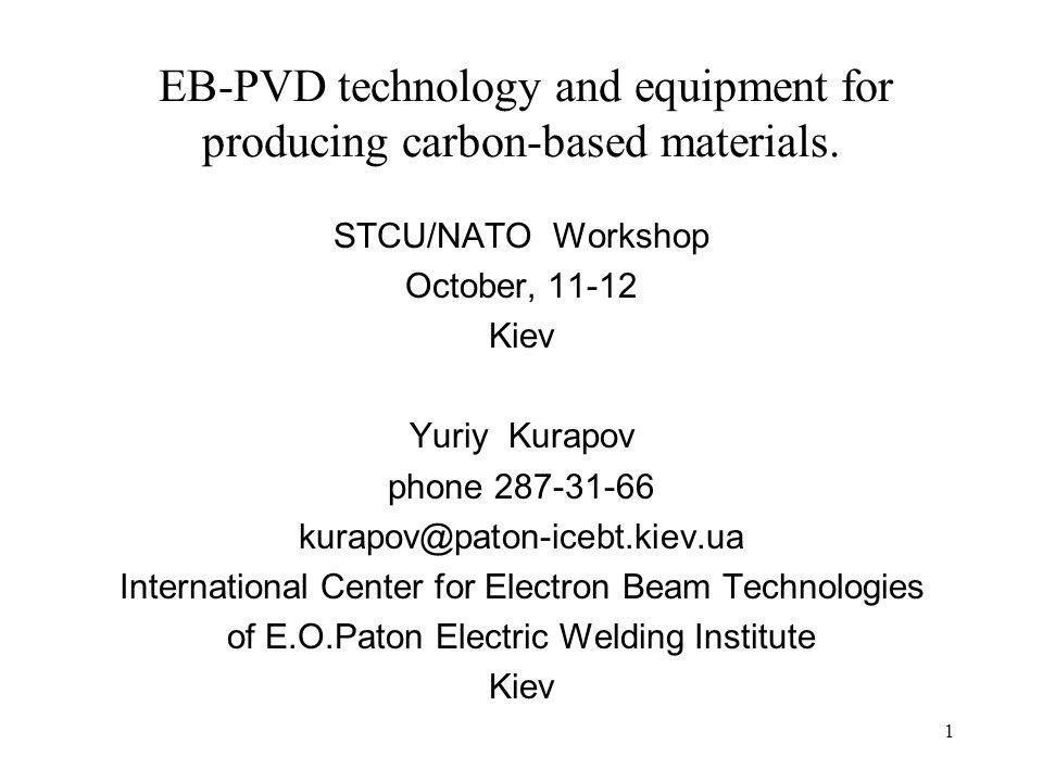 1 EB-PVD technology and equipment for producing carbon-based materials. STCU/NATO Workshop October, 11-12 Kiev Yuriy Kurapov phone 287-31-66 kurapov@p
