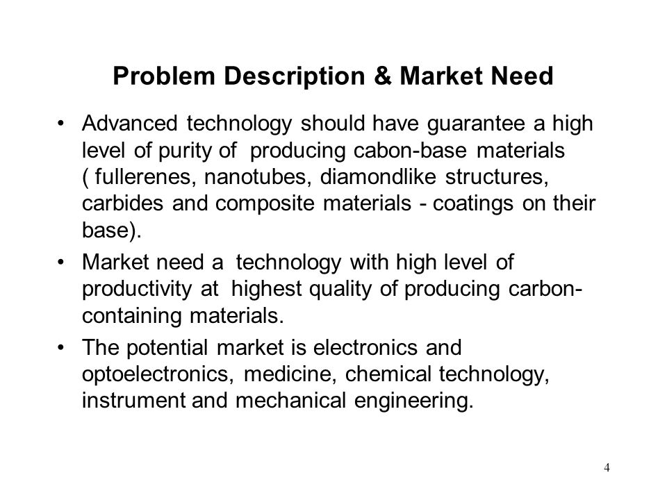 4 Problem Description & Market Need Advanced technology should have guarantee a high level of purity of producing cabon-base materials ( fullerenes, n