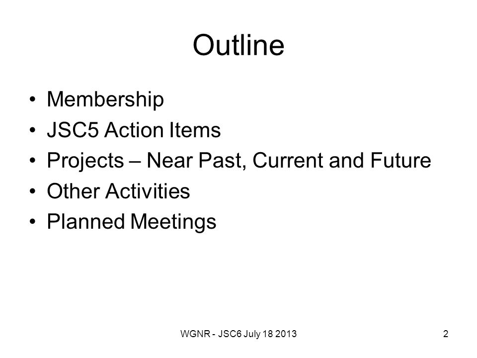 WGNR - JSC6 July 18 20132 Outline Membership JSC5 Action Items Projects – Near Past, Current and Future Other Activities Planned Meetings