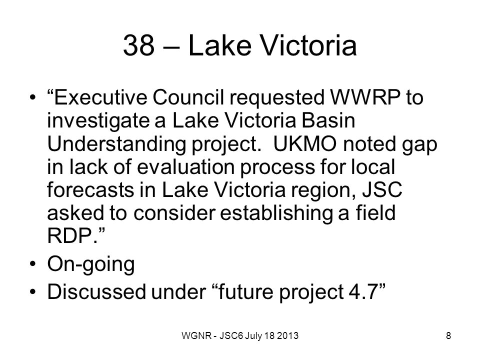 WGNR - JSC6 July 18 20138 38 – Lake Victoria Executive Council requested WWRP to investigate a Lake Victoria Basin Understanding project.