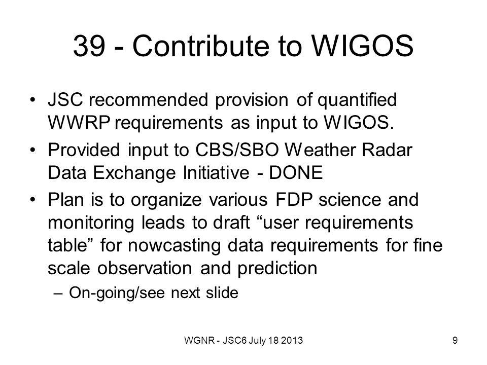 WGNR - JSC6 July 18 201340 Milestones Establishment of a group of nowcasting experts under the EUMETNET governance and their motivation for engagement in the nowcasting related planning within EUMETNET Provision of a scientific and technical overview of the applied nowcasting systems in Europe including quality assessment and development of verification standards for nowcasting (define parameters to verify, methods and observations to use for verification) Identification of (scientific or technical) elements in the presently existing nowcasting systems, which are worthwhile for exchange between members and the organization of the exchange process Assessment and interpretation of observation and NWP requirements for improved nowcasting and their communication with the relevant communities Preparation of the Nowcasting Activity proposal for the second phase (2014- 2017) Nowcasting Activity EUMETNET 24.04.2013