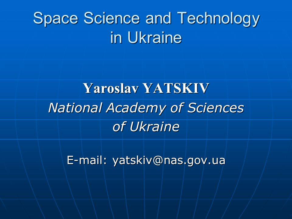 Space Science and Technology in Ukraine Yaroslav YATSKIV National Academy of Sciences of Ukraine E-mail: yatskiv@nas.gov.ua