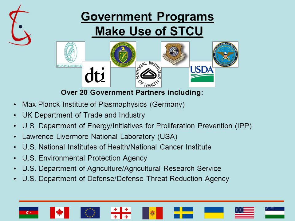 Government Programs Make Use of STCU Over 20 Government Partners including: Max Planck Institute of Plasmaphysics (Germany) UK Department of Trade and