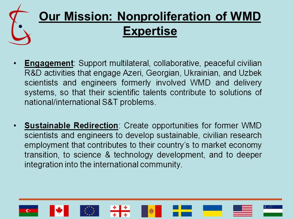 Our Mission: Nonproliferation of WMD Expertise Engagement: Support multilateral, collaborative, peaceful civilian R&D activities that engage Azeri, Ge