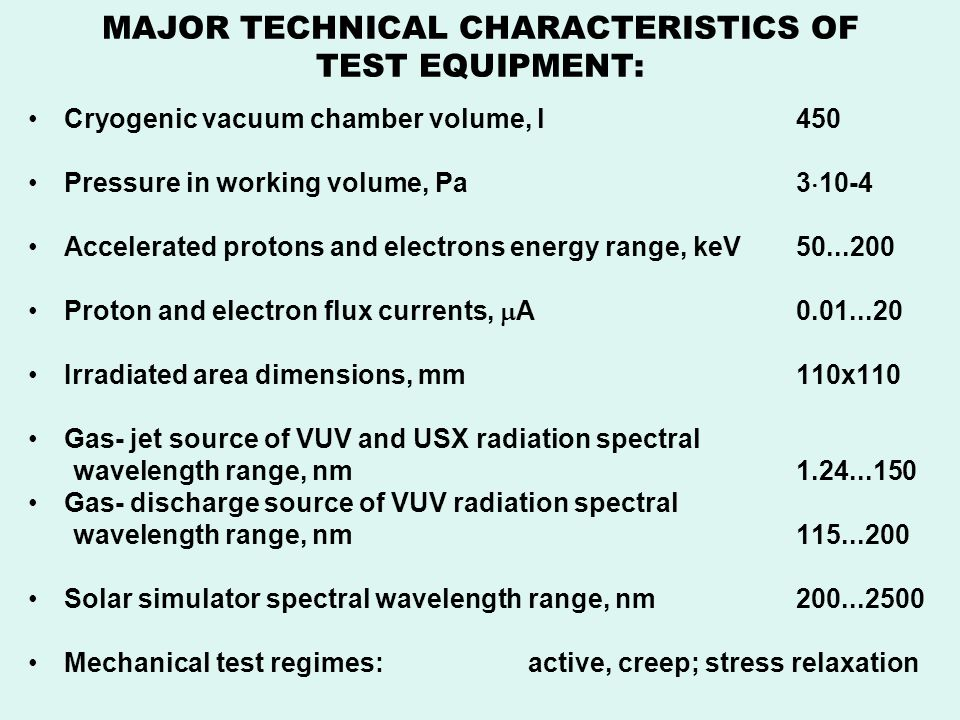 MAJOR TECHNICAL CHARACTERISTICS OF TEST EQUIPMENT: Cryogenic vacuum chamber volume, l450 Pressure in working volume, Pa3 10-4 Accelerated protons and electrons energy range, keV50...200 Proton and electron flux currents, A0.01...20 Irradiated area dimensions, mm110x110 Gas- jet source of VUV and USX radiation spectral wavelength range, nm1.24...150 Gas- discharge source of VUV radiation spectral wavelength range, nm115...200 Solar simulator spectral wavelength range, nm200...2500 Mechanical test regimes: active, creep; stress relaxation