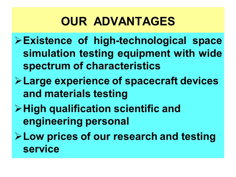 OUR ADVANTAGES Existence of high-technological space simulation testing equipment with wide spectrum of characteristics Large experience of spacecraft devices and materials testing High qualification scientific and engineering personal Low prices of our research and testing service