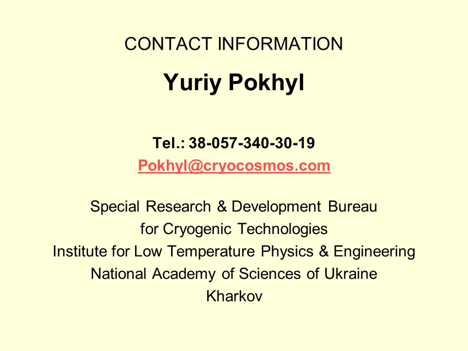 CONTACT INFORMATION Yuriy Pokhyl Tel.: 38-057-340-30-19 Pokhyl@cryocosmos.com Special Research & Development Bureau for Cryogenic Technologies Institute for Low Temperature Physics & Engineering National Academy of Sciences of Ukraine Kharkov