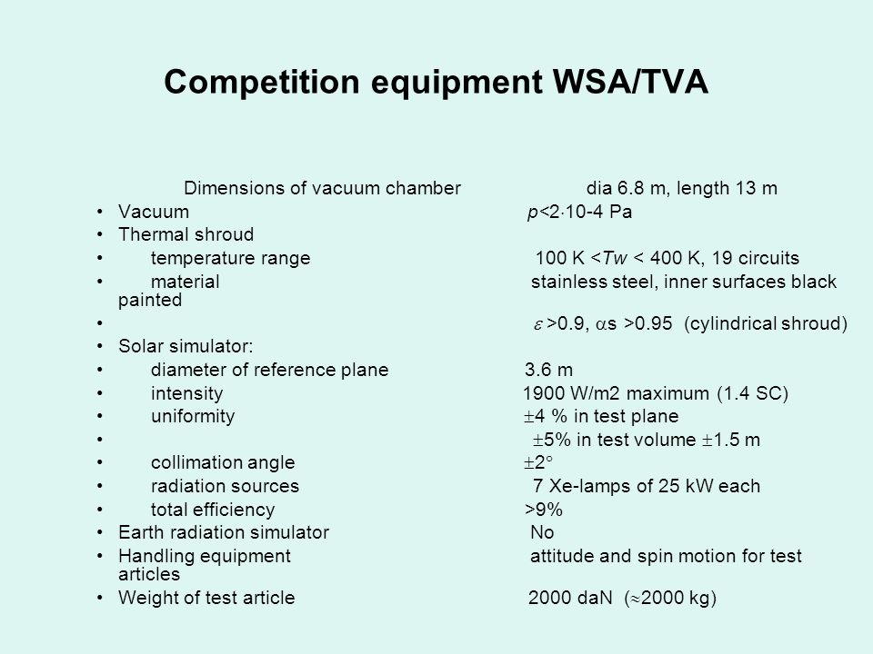 Competition equipment WSA/TVA Dimensions of vacuum chamber dia 6.8 m, length 13 m Vacuum p<2 10-4 Pa Thermal shroud temperature range 100 K <Tw < 400 K, 19 circuits material stainless steel, inner surfaces black painted >0.9, s >0.95 (cylindrical shroud) Solar simulator: diameter of reference plane 3.6 m intensity 1900 W/m2 maximum (1.4 SC) uniformity 4 % in test plane 5% in test volume 1.5 m collimation angle 2 radiation sources 7 Xe-lamps of 25 kW each total efficiency >9% Earth radiation simulator No Handling equipment attitude and spin motion for test articles Weight of test article 2000 daN ( 2000 kg)