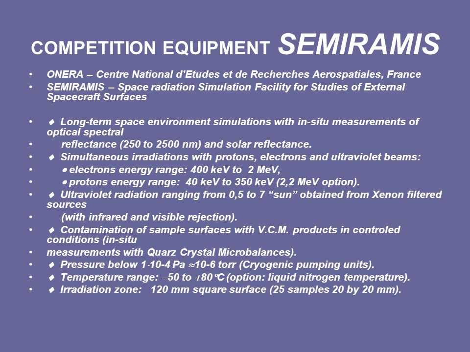COMPETITION EQUIPMENT SEMIRAMIS ONERA – Centre National dEtudes et de Recherches Aerospatiales, France SEMIRAMIS – Space radiation Simulation Facility for Studies of External Spacecraft Surfaces Long-term space environment simulations with in-situ measurements of optical spectral reflectance (250 to 2500 nm) and solar reflectance.