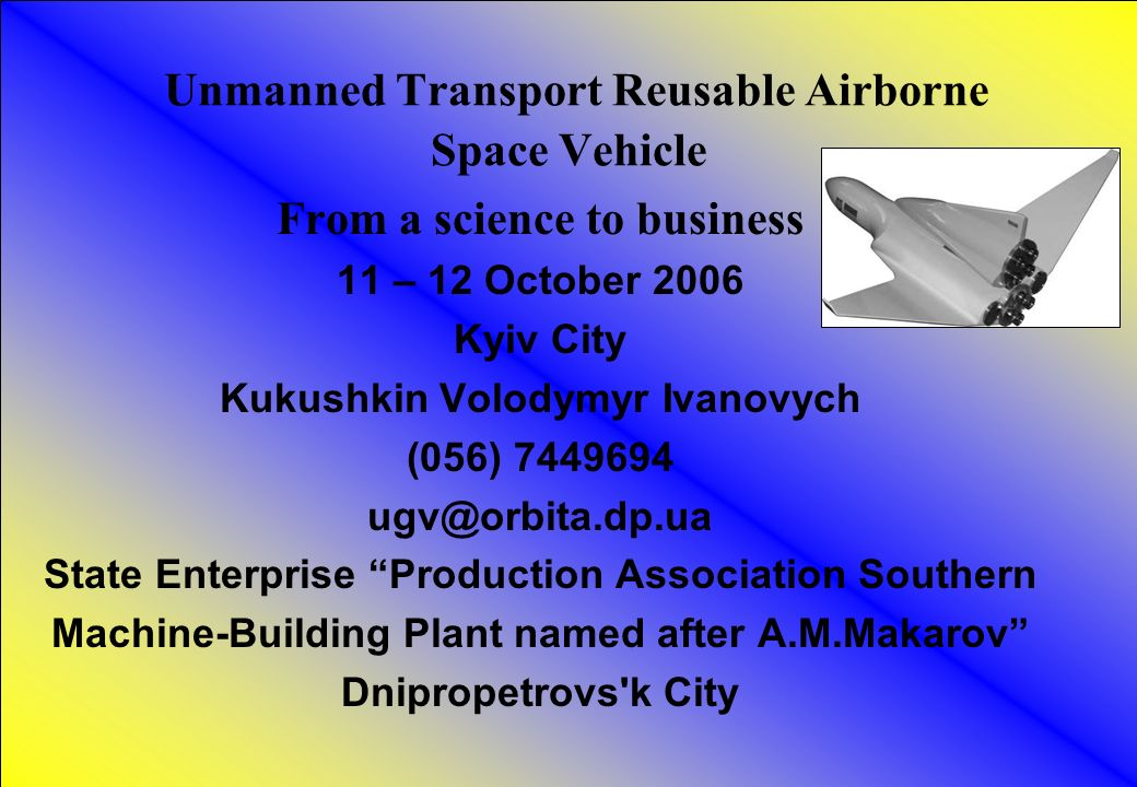 1 Unmanned Transport Reusable Airborne Space Vehicle From a science to business 11 – 12 October 2006 Kyiv City Kukushkin Volodymyr Ivanovych (056) State Enterprise Production Association Southern Machine-Building Plant named after A.M.Makarov Dnipropetrovs k City