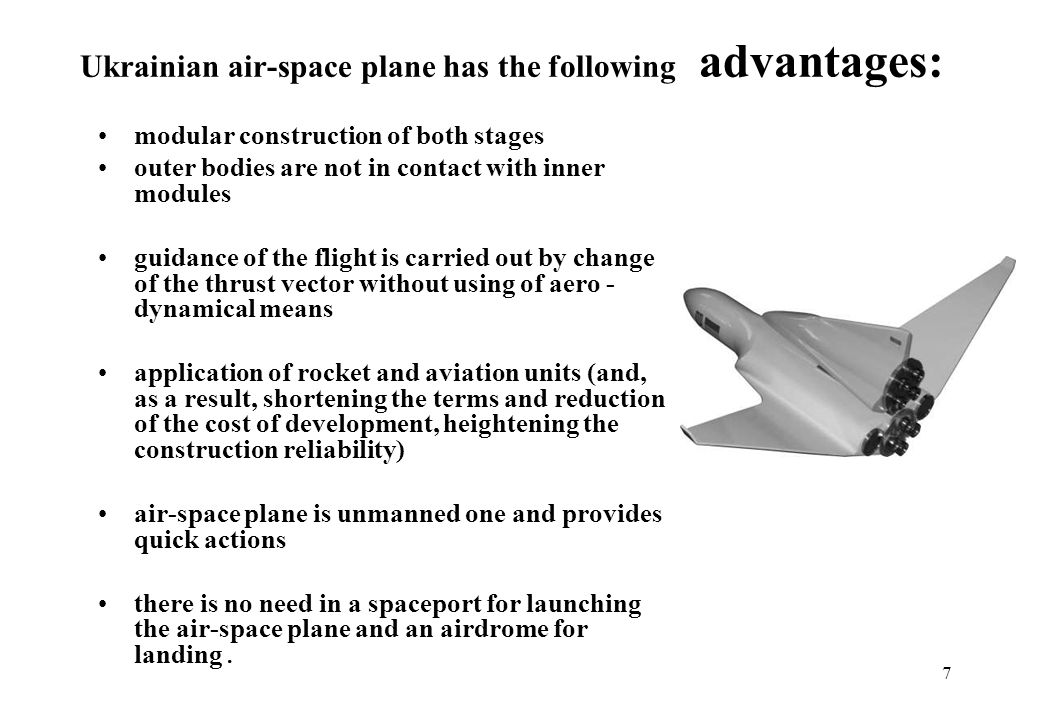 7 Ukrainian air-space plane has the following advantages: modular construction of both stages outer bodies are not in contact with inner modules guidance of the flight is carried out by change of the thrust vector without using of aero - dynamical means application of rocket and aviation units (and, as a result, shortening the terms and reduction of the cost of development, heightening the construction reliability) air-space plane is unmanned one and provides quick actions there is no need in a spaceport for launching the air-space plane and an airdrome for landing.