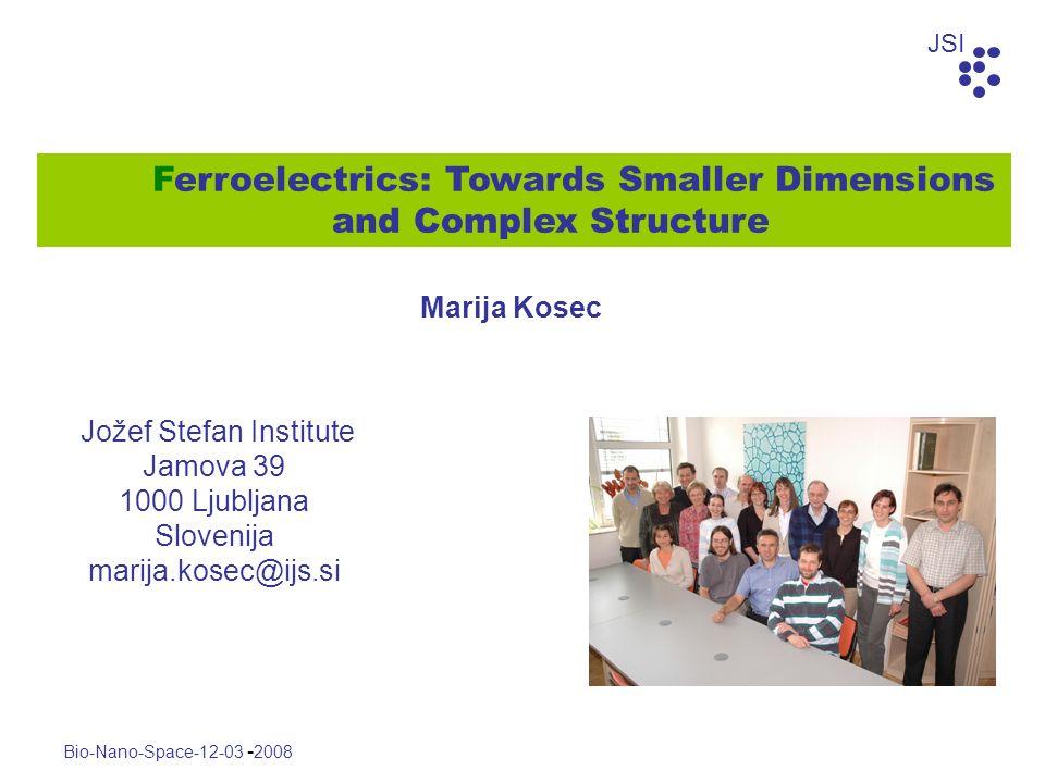JSI Bio-Nano-Space-12-03 - 2008 Jožef Stefan Institute Jamova 39 1000 Ljubljana Slovenija marija.kosec@ijs.si Ferroelectrics: Towards Smaller Dimensio