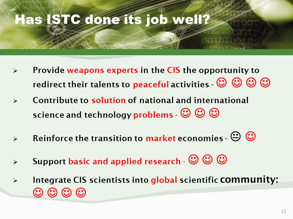 11 Has ISTC done its job well? Provide weapons experts in the CIS the opportunity to redirect their talents to peaceful activities - Contribute to sol
