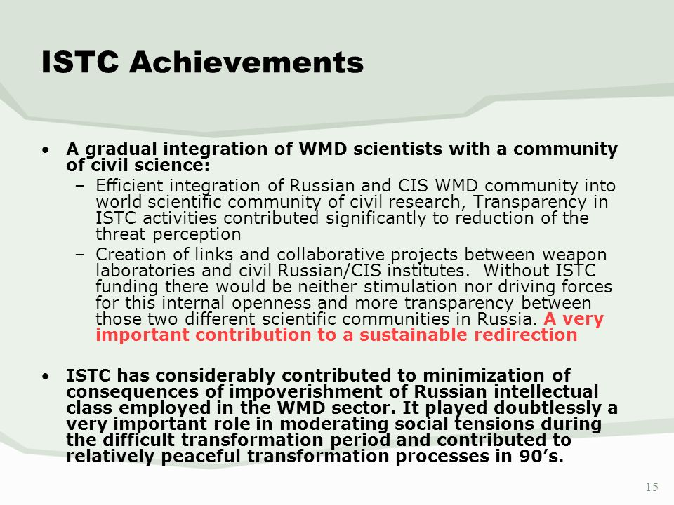 15 ISTC Achievements A gradual integration of WMD scientists with a community of civil science: –Efficient integration of Russian and CIS WMD communit