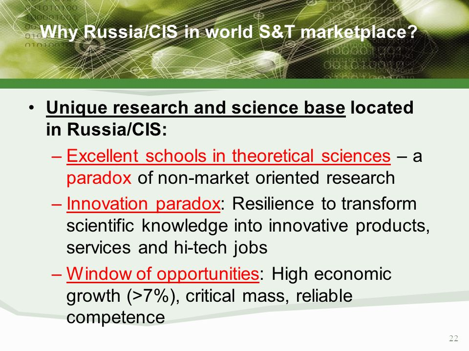 22 Why Russia/CIS in world S&T marketplace? Unique research and science base located in Russia/CIS: –Excellent schools in theoretical sciences – a par