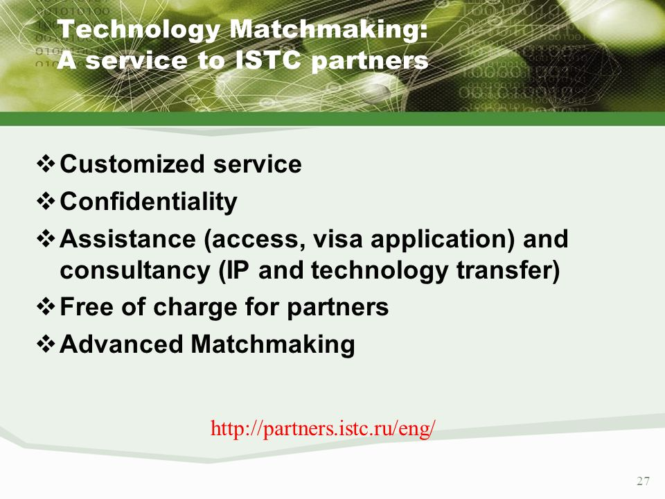 27 Technology Matchmaking: A service to ISTC partners Customized service Confidentiality Assistance (access, visa application) and consultancy (IP and