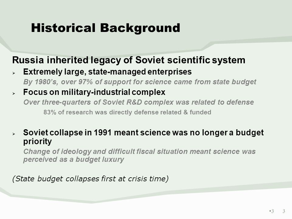 3 3 Historical Background Russia inherited legacy of Soviet scientific system Extremely large, state-managed enterprises By 1980s, over 97% of support