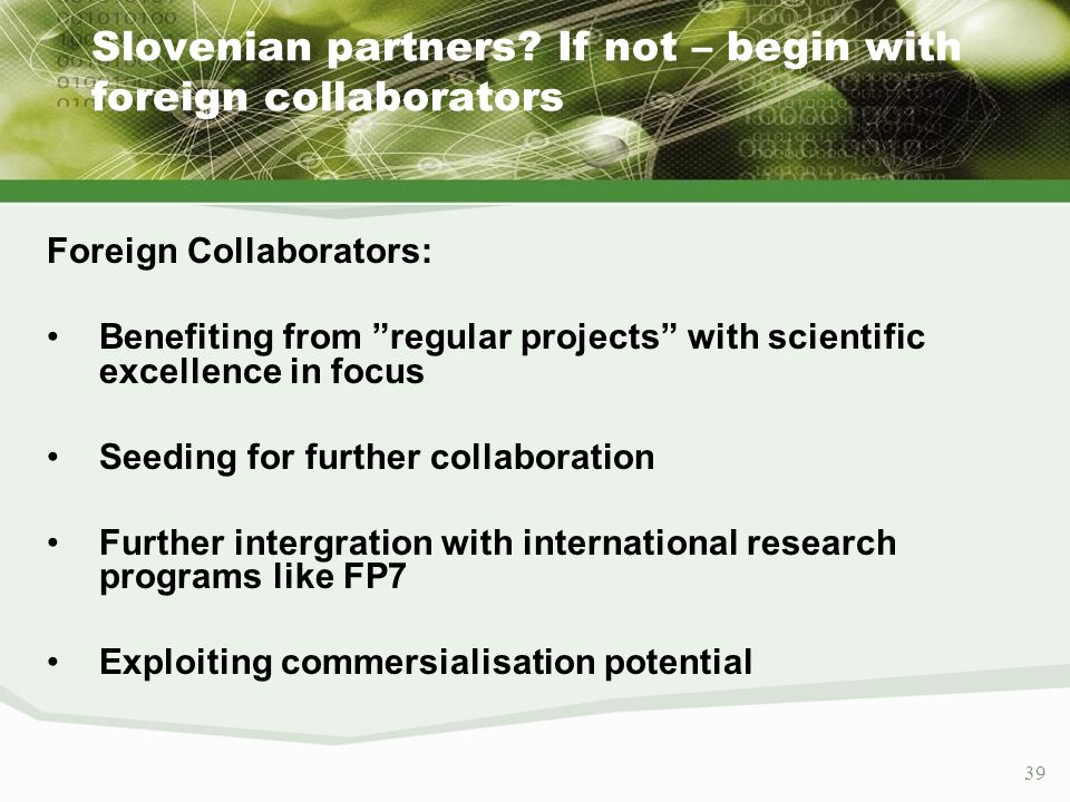 39 Slovenian partners? If not – begin with foreign collaborators Foreign Collaborators: Benefiting from regular projects with scientific excellence in
