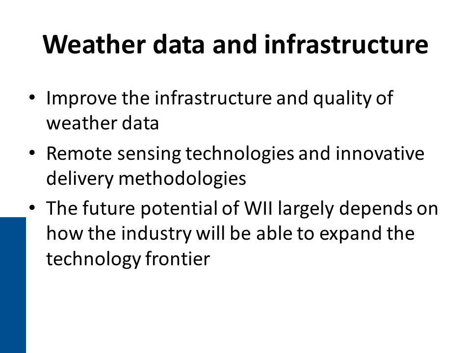 Weather data and infrastructure Improve the infrastructure and quality of weather data Remote sensing technologies and innovative delivery methodologies The future potential of WII largely depends on how the industry will be able to expand the technology frontier