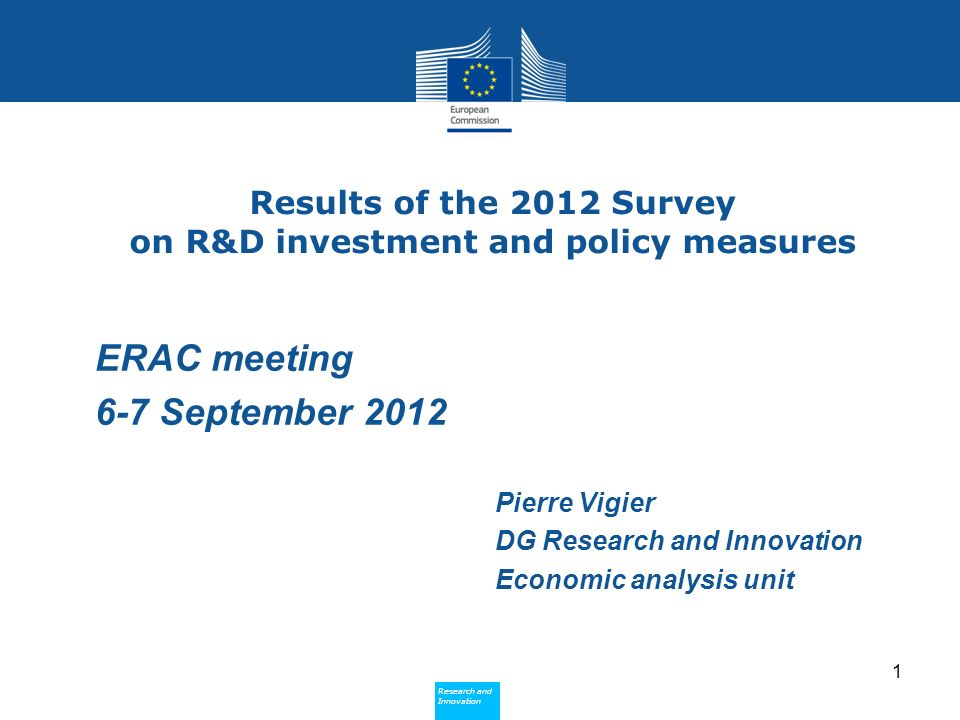 Research and Innovation Research and Innovation Results of the 2012 Survey on R&D investment and policy measures Pierre Vigier DG Research and Innovation Economic analysis unit 1 ERAC meeting 6-7 September 2012