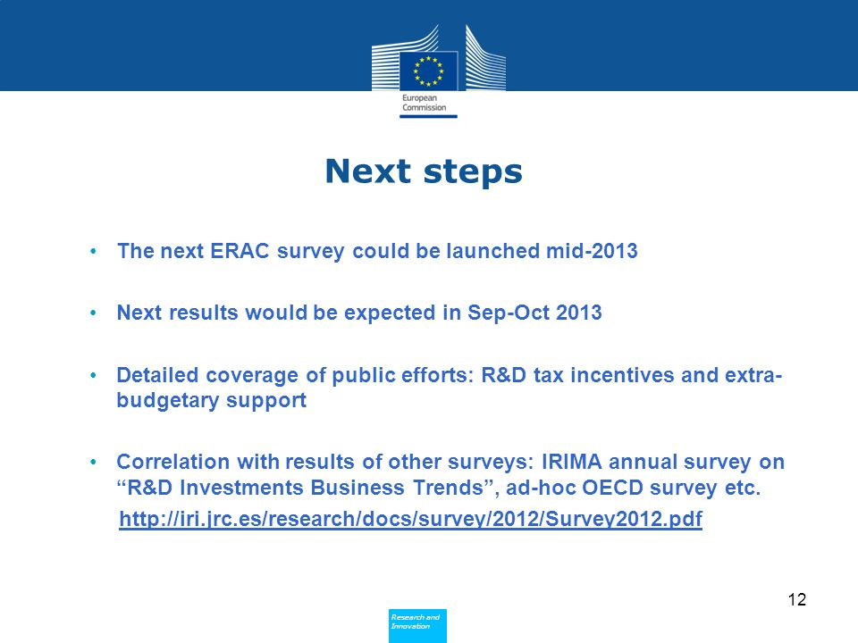 Research and Innovation Research and Innovation Next steps The next ERAC survey could be launched mid-2013 Next results would be expected in Sep-Oct 2013 Detailed coverage of public efforts: R&D tax incentives and extra- budgetary support Correlation with results of other surveys: IRIMA annual survey on R&D Investments Business Trends, ad-hoc OECD survey etc.