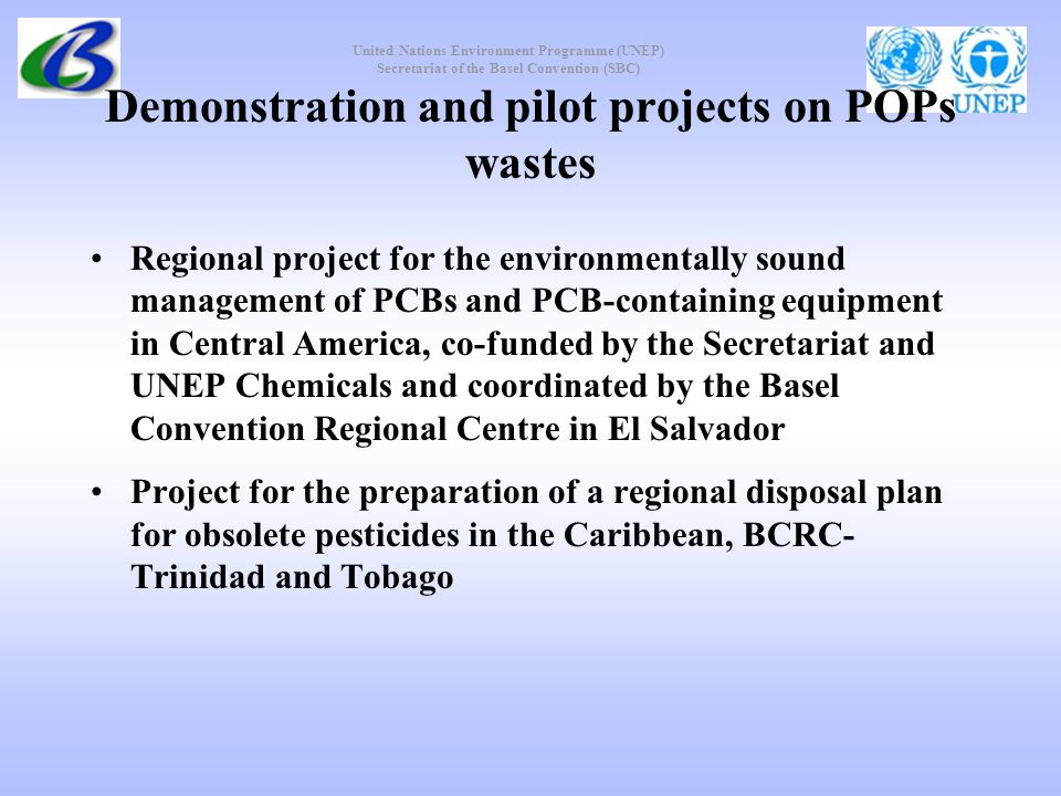United Nations Environment Programme (UNEP) Secretariat of the Basel Convention (SBC) Demonstration and pilot projects on POPs wastes Regional project for the environmentally sound management of PCBs and PCB containing equipment in Central America, co-funded by the Secretariat and UNEP Chemicals and coordinated by the Basel Convention Regional Centre in El Salvador Project for the preparation of a regional disposal plan for obsolete pesticides in the Caribbean, BCRC- Trinidad and Tobago