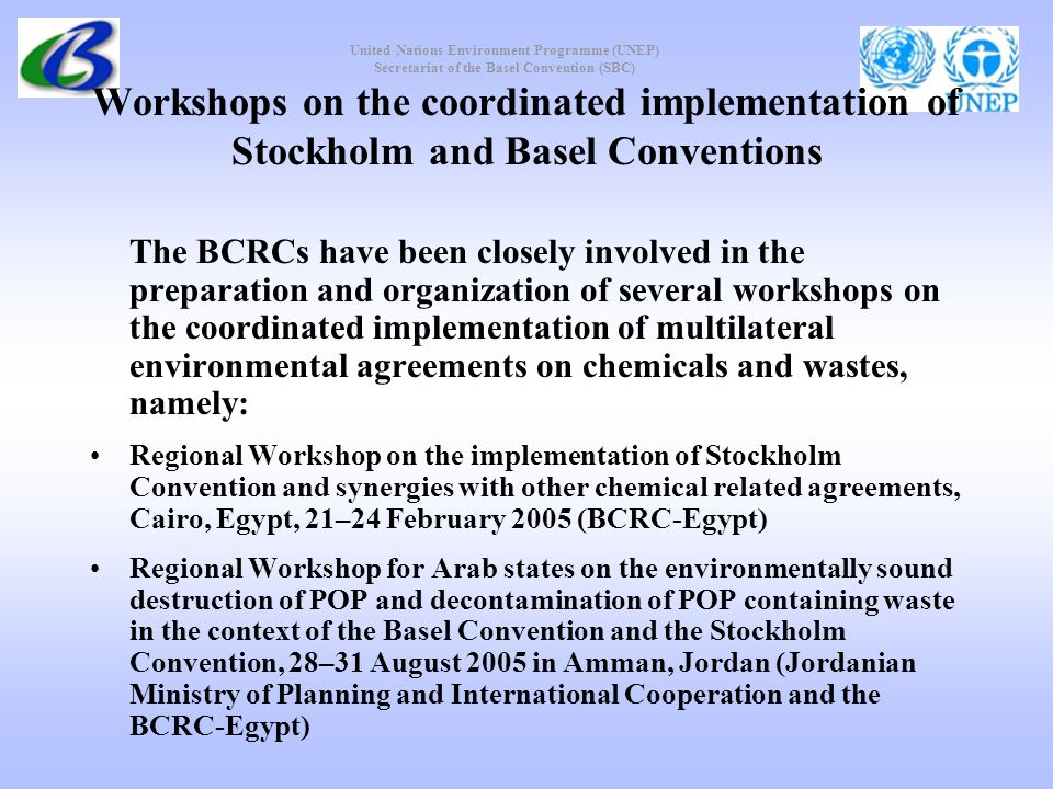 United Nations Environment Programme (UNEP) Secretariat of the Basel Convention (SBC) Workshops on the coordinated implementation of Stockholm and Basel Conventions The BCRCs have been closely involved in the preparation and organization of several workshops on the coordinated implementation of multilateral environmental agreements on chemicals and wastes, namely: Regional Workshop on the implementation of Stockholm Convention and synergies with other chemical related agreements, Cairo, Egypt, 21–24 February 2005 (BCRC-Egypt) Regional Workshop for Arab states on the environmentally sound destruction of POP and decontamination of POP containing waste in the context of the Basel Convention and the Stockholm Convention, 28–31 August 2005 in Amman, Jordan (Jordanian Ministry of Planning and International Cooperation and the BCRC-Egypt)