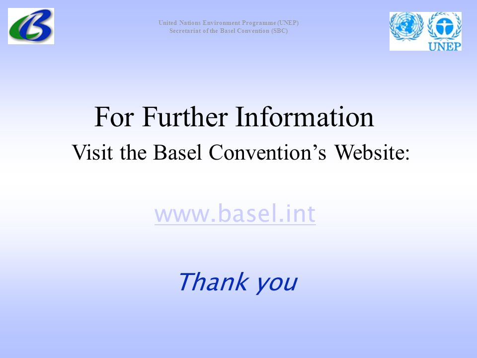United Nations Environment Programme (UNEP) Secretariat of the Basel Convention (SBC) For Further Information Visit the Basel Conventions Website: www.basel.int Thank you