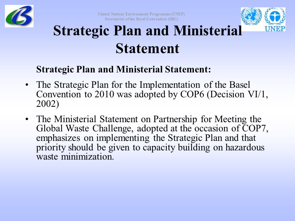 United Nations Environment Programme (UNEP) Secretariat of the Basel Convention (SBC) Strategic Plan and Ministerial Statement Strategic Plan and Ministerial Statement: The Strategic Plan for the Implementation of the Basel Convention to 2010 was adopted by COP6 (Decision VI/1, 2002) The Ministerial Statement on Partnership for Meeting the Global Waste Challenge, adopted at the occasion of COP7, emphasizes on implementing the Strategic Plan and that priority should be given to capacity building on hazardous waste minimization.