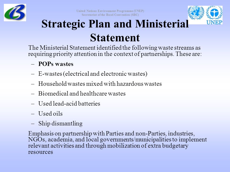 United Nations Environment Programme (UNEP) Secretariat of the Basel Convention (SBC) Strategic Plan and Ministerial Statement The Ministerial Statement identified the following waste streams as requiring priority attention in the context of partnerships.