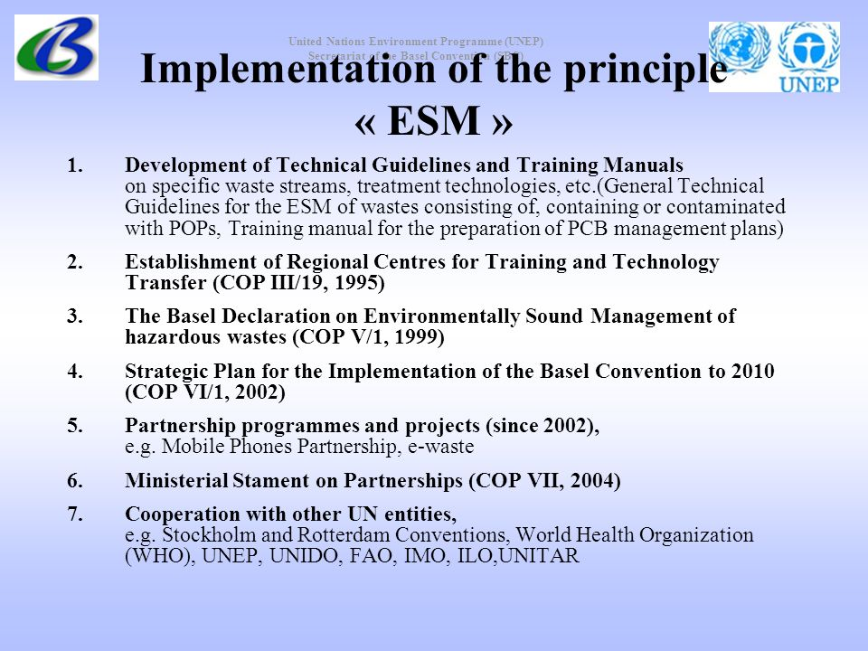 United Nations Environment Programme (UNEP) Secretariat of the Basel Convention (SBC) Implementation of the principle « ESM » 1.Development of Technical Guidelines and Training Manuals on specific waste streams, treatment technologies, etc.(General Technical Guidelines for the ESM of wastes consisting of, containing or contaminated with POPs, Training manual for the preparation of PCB management plans) 2.Establishment of Regional Centres for Training and Technology Transfer (COP III/19, 1995) 3.The Basel Declaration on Environmentally Sound Management of hazardous wastes (COP V/1, 1999) 4.Strategic Plan for the Implementation of the Basel Convention to 2010 (COP VI/1, 2002) 5.Partnership programmes and projects (since 2002), e.g.