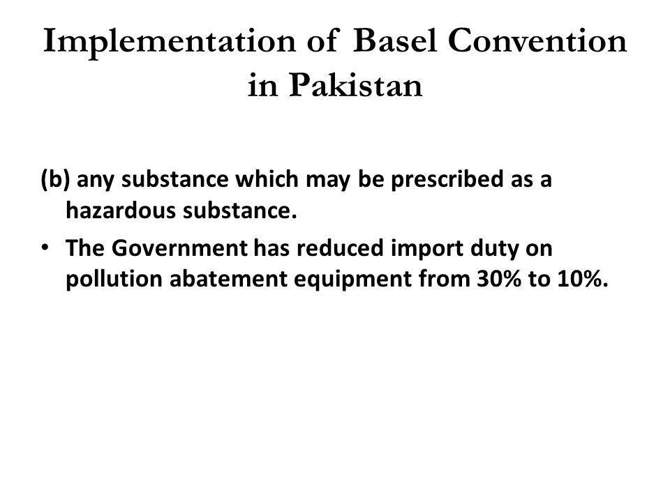 Implementation of Basel Convention in Pakistan (b) any substance which may be prescribed as a hazardous substance. The Government has reduced import d