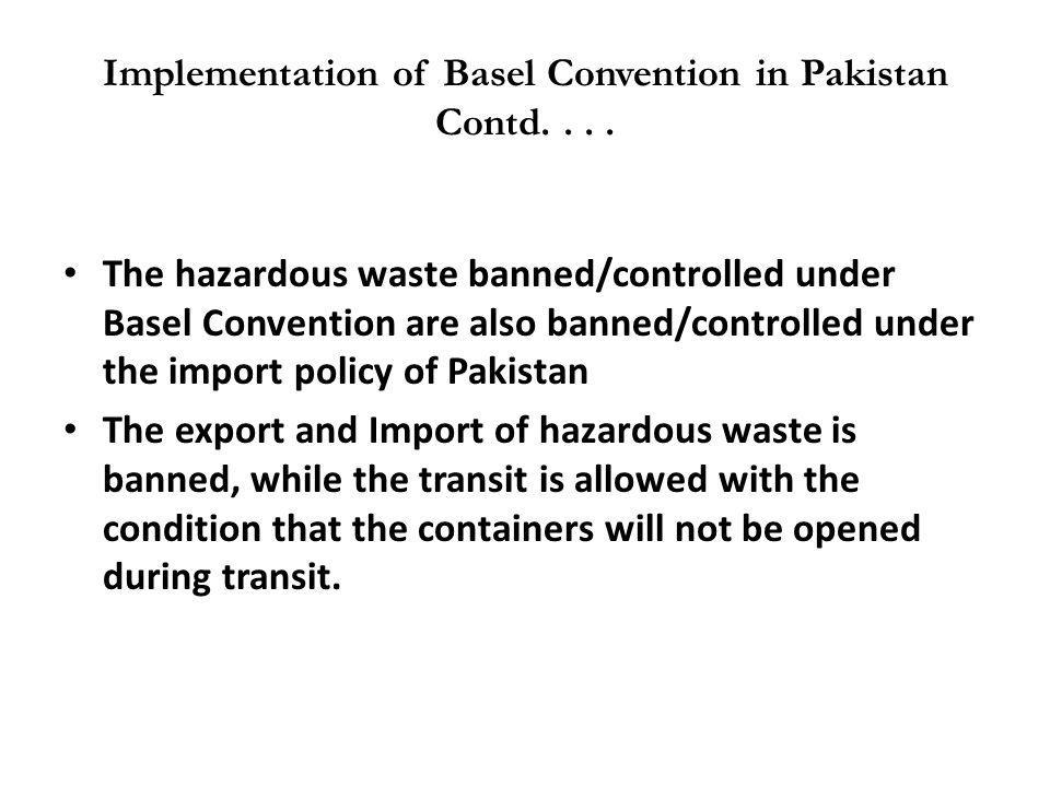 Implementation of Basel Convention in Pakistan Contd.... The hazardous waste banned/controlled under Basel Convention are also banned/controlled under