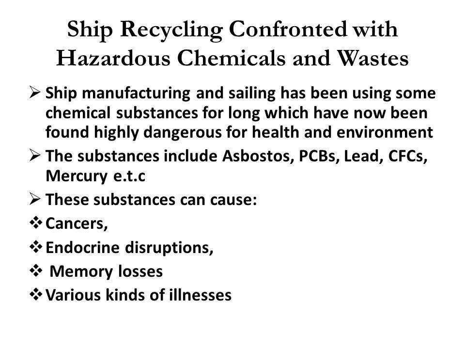 Ship Recycling Confronted with Hazardous Chemicals and Wastes Ship manufacturing and sailing has been using some chemical substances for long which ha