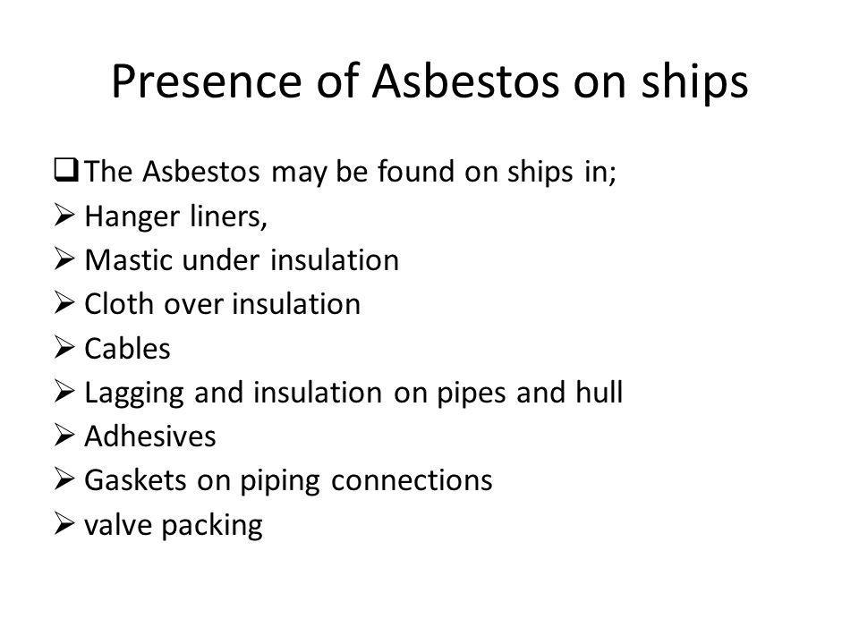 Presence of Asbestos on ships The Asbestos may be found on ships in; Hanger liners, Mastic under insulation Cloth over insulation Cables Lagging and i