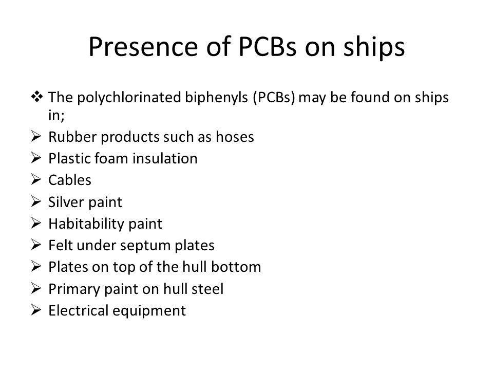 Presence of PCBs on ships The polychlorinated biphenyls (PCBs) may be found on ships in; Rubber products such as hoses Plastic foam insulation Cables