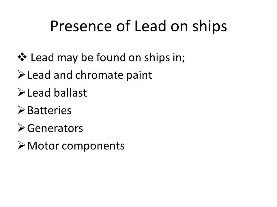 Presence of Lead on ships Lead may be found on ships in; Lead and chromate paint Lead ballast Batteries Generators Motor components