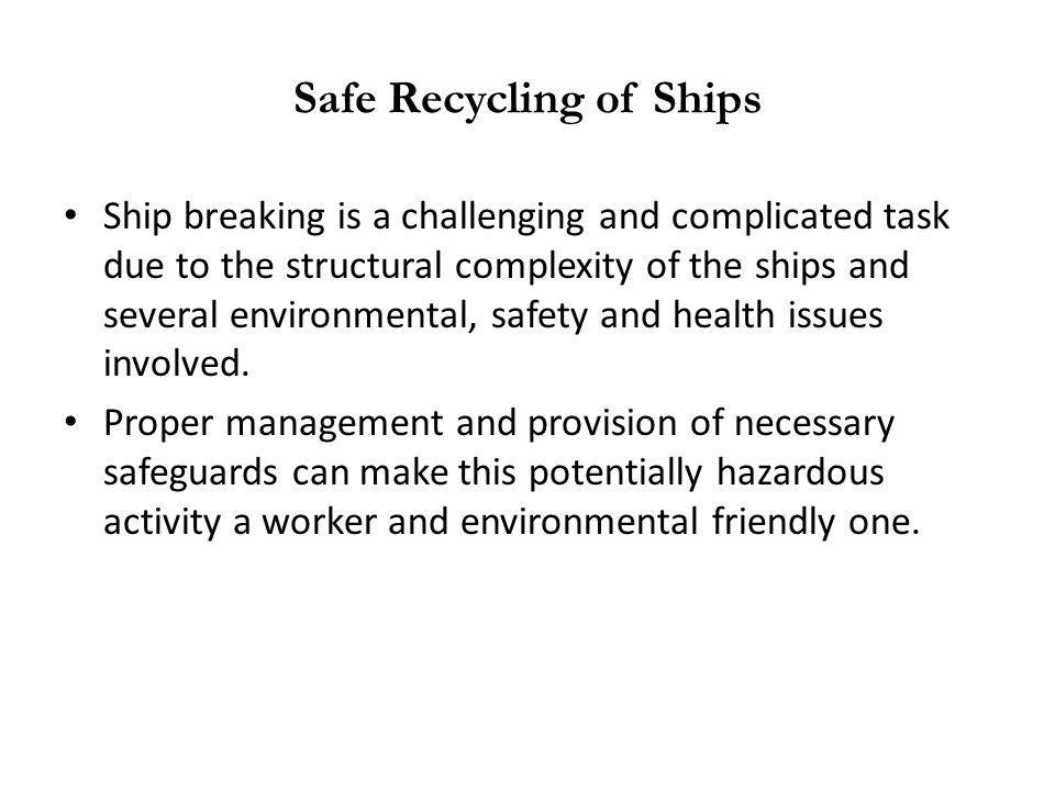 Safe Recycling of Ships Ship breaking is a challenging and complicated task due to the structural complexity of the ships and several environmental, s