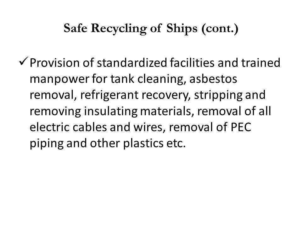 Safe Recycling of Ships (cont.) Provision of standardized facilities and trained manpower for tank cleaning, asbestos removal, refrigerant recovery, s