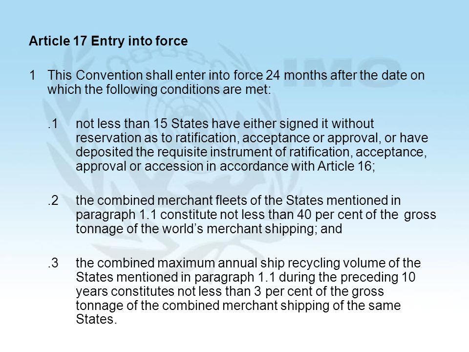 15 Article 17 Entry into force 1This Convention shall enter into force 24 months after the date on which the following conditions are met:.1not less than 15 States have either signed it without reservation as to ratification, acceptance or approval, or have deposited the requisite instrument of ratification, acceptance, approval or accession in accordance with Article 16;.2the combined merchant fleets of the States mentioned in paragraph 1.1 constitute not less than 40 per cent of the gross tonnage of the worlds merchant shipping; and.3the combined maximum annual ship recycling volume of the States mentioned in paragraph 1.1 during the preceding 10 years constitutes not less than 3 per cent of the gross tonnage of the combined merchant shipping of the same States.