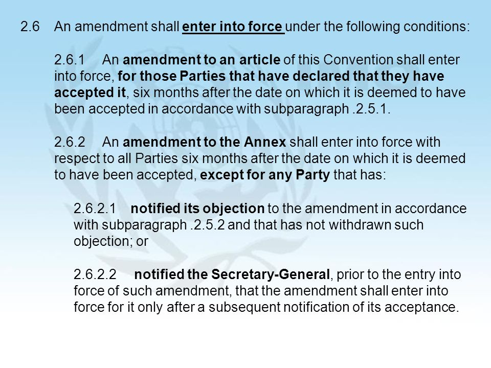 26 2.6An amendment shall enter into force under the following conditions: 2.6.1An amendment to an article of this Convention shall enter into force, for those Parties that have declared that they have accepted it, six months after the date on which it is deemed to have been accepted in accordance with subparagraph.2.5.1.