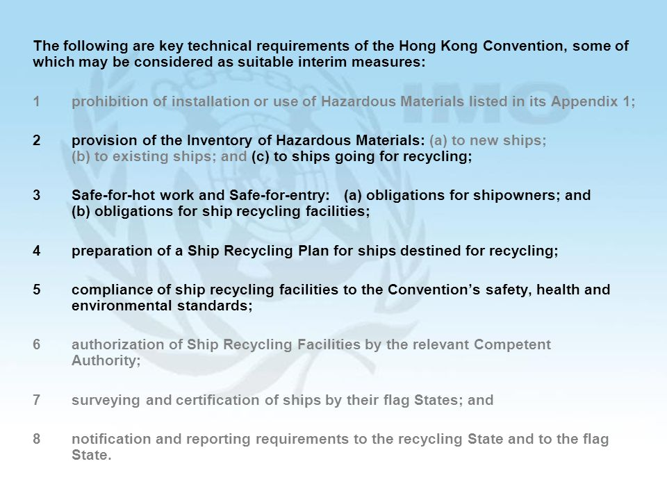 36 The following are key technical requirements of the Hong Kong Convention, some of which may be considered as suitable interim measures: 1prohibition of installation or use of Hazardous Materials listed in its Appendix 1; 2provision of the Inventory of Hazardous Materials: (a) to new ships; (b) to existing ships; and (c) to ships going for recycling; 3Safe-for-hot work and Safe-for-entry: (a) obligations for shipowners; and (b) obligations for ship recycling facilities; 4preparation of a Ship Recycling Plan for ships destined for recycling; 5compliance of ship recycling facilities to the Conventions safety, health and environmental standards; 6authorization of Ship Recycling Facilities by the relevant Competent Authority; 7surveying and certification of ships by their flag States; and 8notification and reporting requirements to the recycling State and to the flag State.