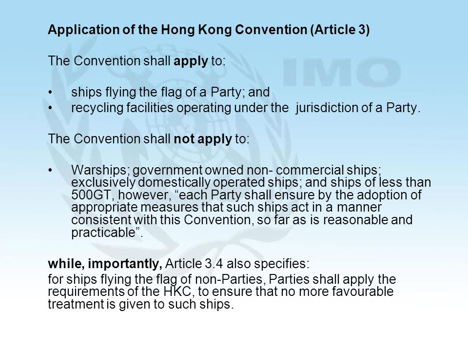 5 Application of the Hong Kong Convention (Article 3) The Convention shall apply to: ships flying the flag of a Party; and recycling facilities operating under the jurisdiction of a Party.