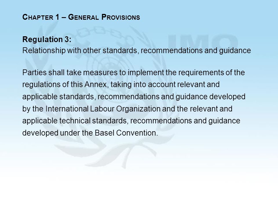 C HAPTER 1 – G ENERAL P ROVISIONS Regulation 3: Relationship with other standards, recommendations and guidance Parties shall take measures to implement the requirements of the regulations of this Annex, taking into account relevant and applicable standards, recommendations and guidance developed by the International Labour Organization and the relevant and applicable technical standards, recommendations and guidance developed under the Basel Convention.