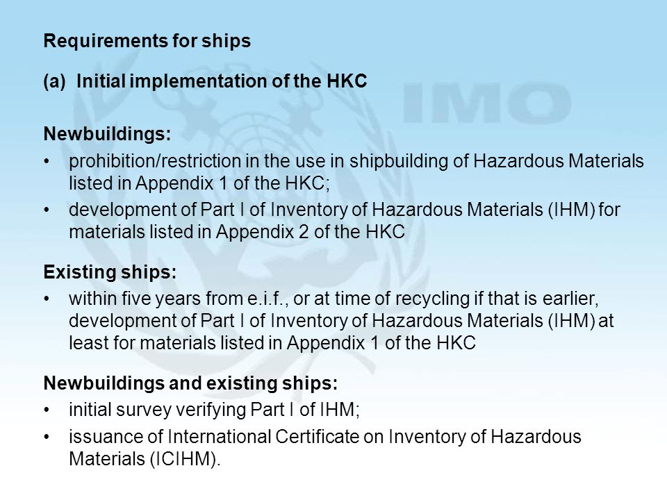 Requirements for ships (a) Initial implementation of the HKC Newbuildings: prohibition/restriction in the use in shipbuilding of Hazardous Materials listed in Appendix 1 of the HKC; development of Part I of Inventory of Hazardous Materials (IHM) for materials listed in Appendix 2 of the HKC Existing ships: within five years from e.i.f., or at time of recycling if that is earlier, development of Part I of Inventory of Hazardous Materials (IHM) at least for materials listed in Appendix 1 of the HKC Newbuildings and existing ships: initial survey verifying Part I of IHM; issuance of International Certificate on Inventory of Hazardous Materials (ICIHM).
