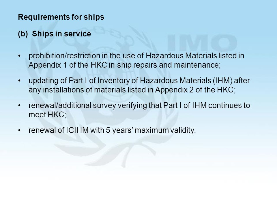 Requirements for ships (b) Ships in service prohibition/restriction in the use of Hazardous Materials listed in Appendix 1 of the HKC in ship repairs and maintenance; updating of Part I of Inventory of Hazardous Materials (IHM) after any installations of materials listed in Appendix 2 of the HKC; renewal/additional survey verifying that Part I of IHM continues to meet HKC; renewal of ICIHM with 5 years maximum validity.