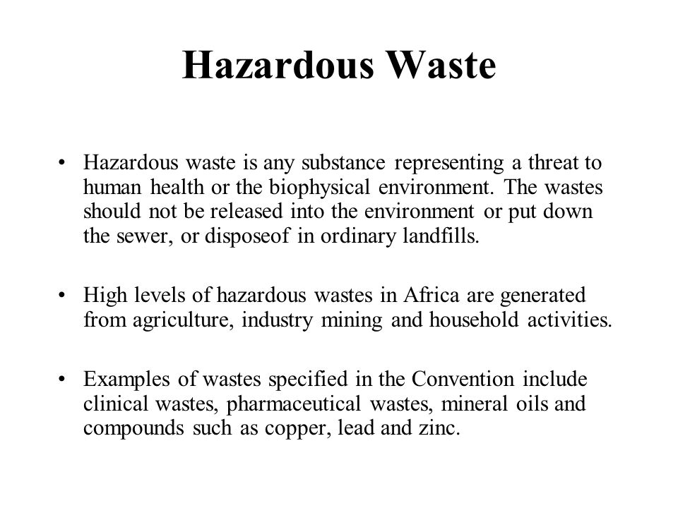 Hazardous Waste Hazardous waste is any substance representing a threat to human health or the biophysical environment. The wastes should not be releas
