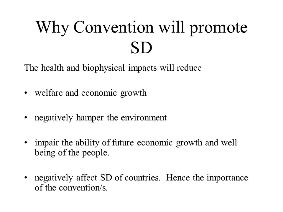 Why Convention will promote SD The health and biophysical impacts will reduce welfare and economic growth negatively hamper the environment impair the